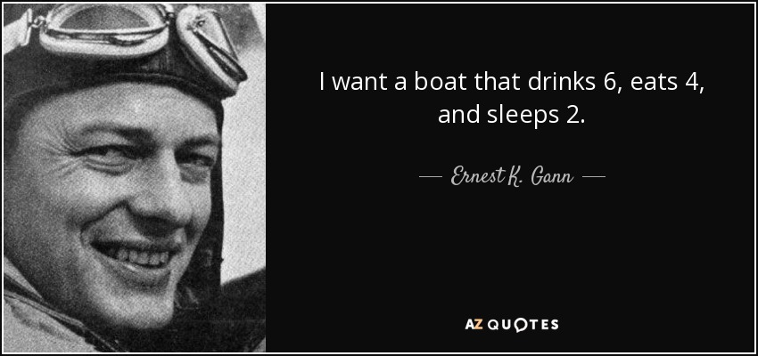 I want a boat that drinks 6, eats 4, and sleeps 2. - Ernest K. Gann