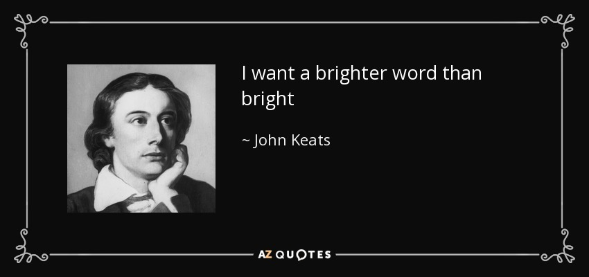 I want a brighter word than bright - John Keats