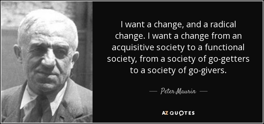I want a change, and a radical change. I want a change from an acquisitive society to a functional society, from a society of go-getters to a society of go-givers. - Peter Maurin