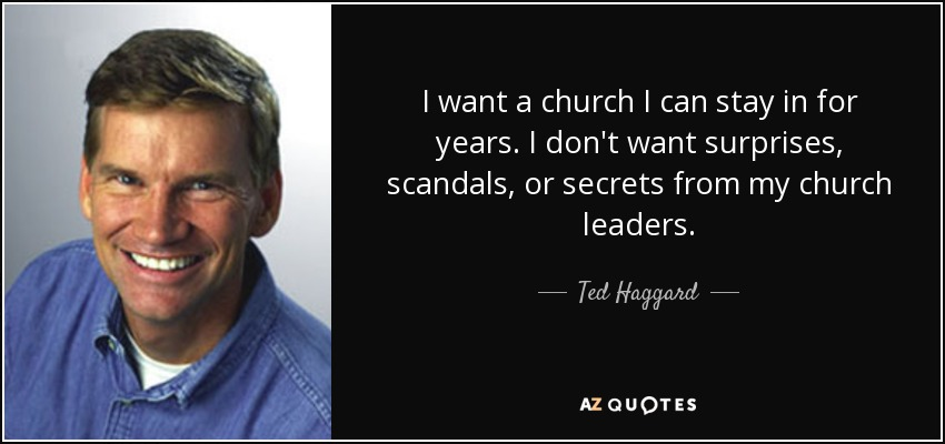 I want a church I can stay in for years. I don't want surprises, scandals, or secrets from my church leaders. - Ted Haggard
