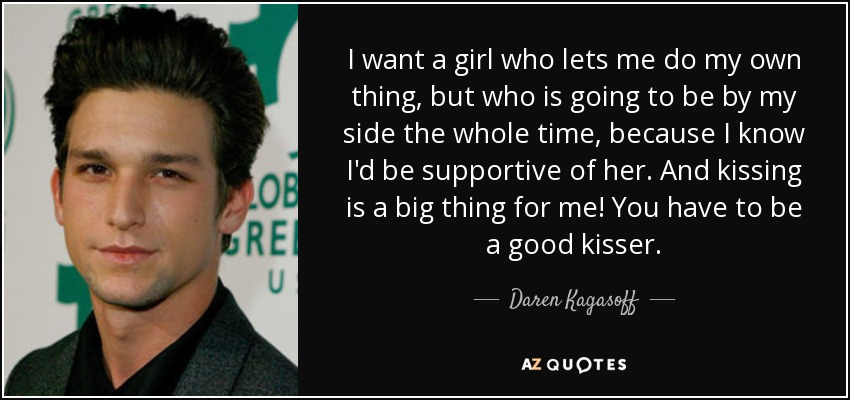 I want a girl who lets me do my own thing, but who is going to be by my side the whole time, because I know I'd be supportive of her. And kissing is a big thing for me! You have to be a good kisser. - Daren Kagasoff
