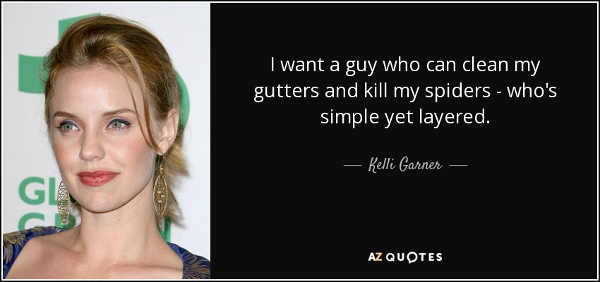 Kelli Garner Quote I Want A Guy Who Can Clean My Gutters And