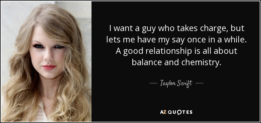 I want a guy who takes charge, but lets me have my say once in a while. A good relationship is all about balance and chemistry. - Taylor Swift