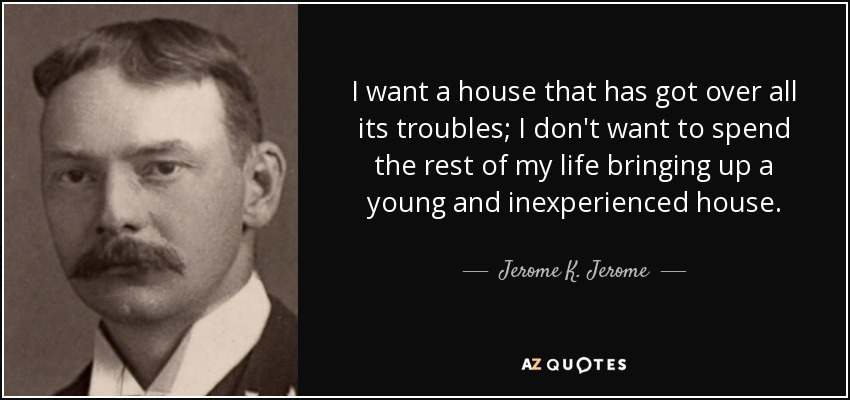 I want a house that has got over all its troubles; I don't want to spend the rest of my life bringing up a young and inexperienced house. - Jerome K. Jerome