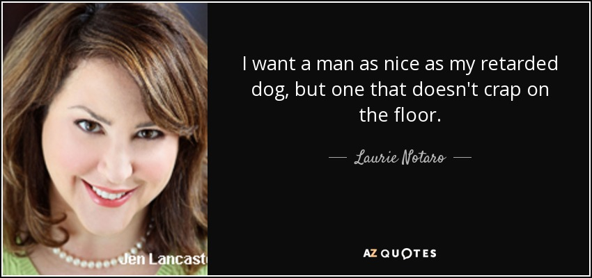 I want a man as nice as my retarded dog, but one that doesn't crap on the floor. - Laurie Notaro