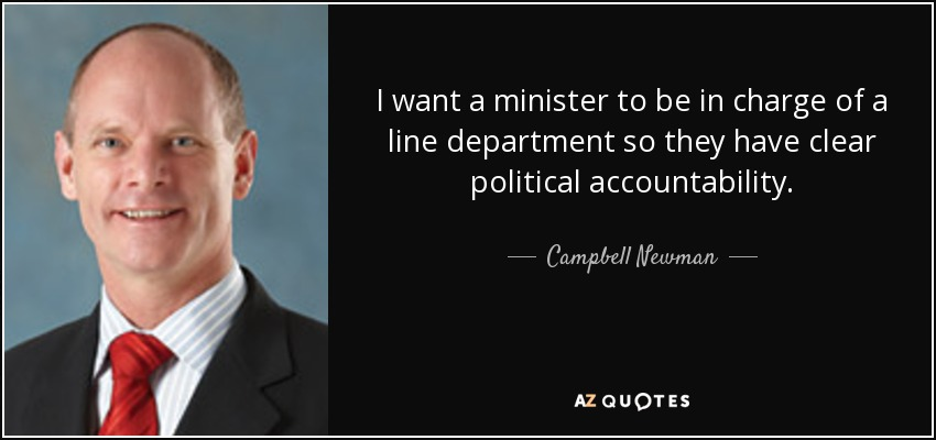 I want a minister to be in charge of a line department so they have clear political accountability. - Campbell Newman