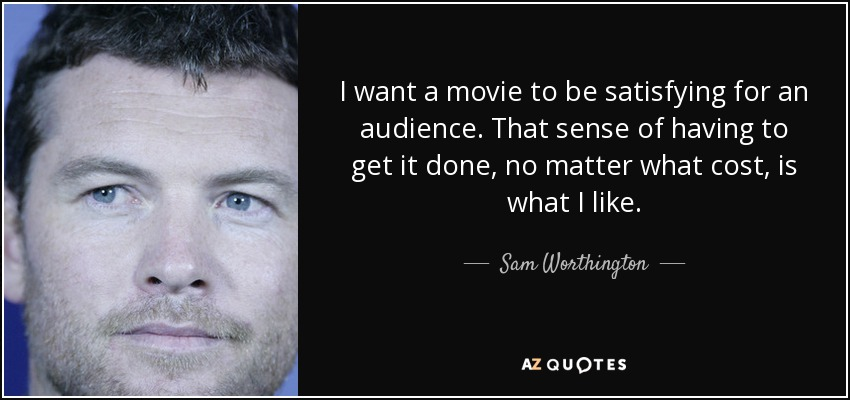 I want a movie to be satisfying for an audience. That sense of having to get it done, no matter what cost, is what I like. - Sam Worthington