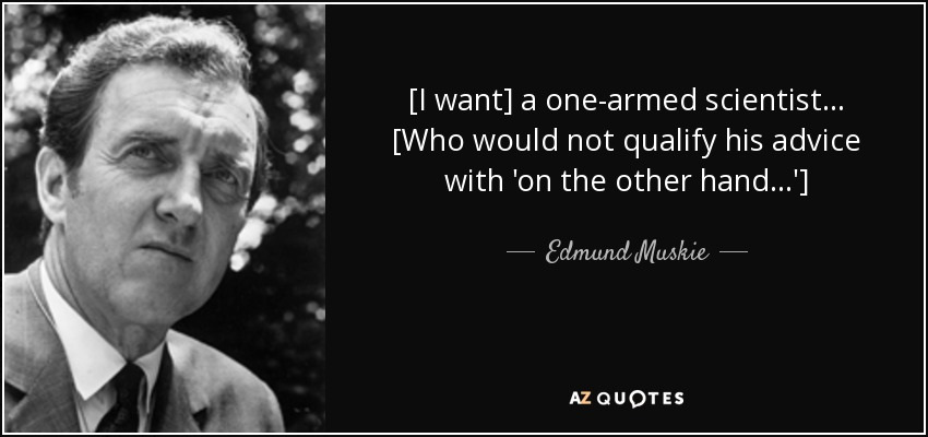 [I want] a one-armed scientist ... [Who would not qualify his advice with 'on the other hand...'] - Edmund Muskie