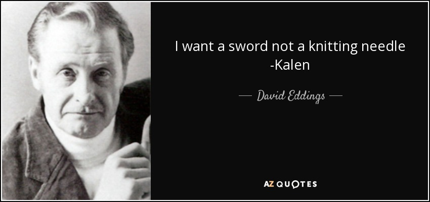I want a sword not a knitting needle -Kalen - David Eddings