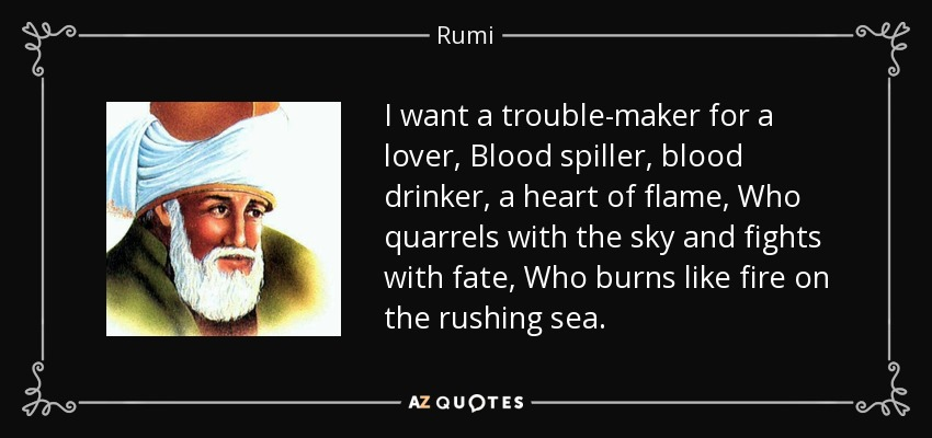 I want a trouble-maker for a lover, Blood spiller, blood drinker, a heart of flame, Who quarrels with the sky and fights with fate, Who burns like fire on the rushing sea. - Rumi