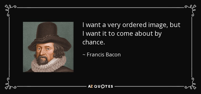 I want a very ordered image, but I want it to come about by chance. - Francis Bacon