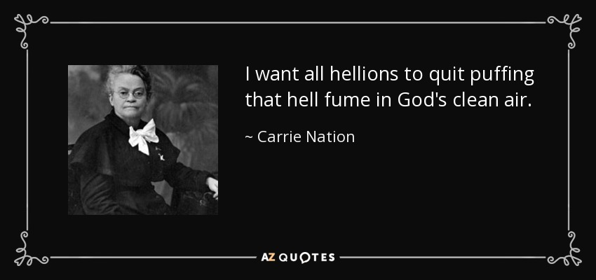 I want all hellions to quit puffing that hell fume in God's clean air. - Carrie Nation