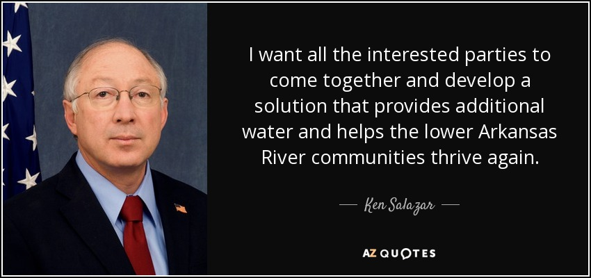 I want all the interested parties to come together and develop a solution that provides additional water and helps the lower Arkansas River communities thrive again. - Ken Salazar
