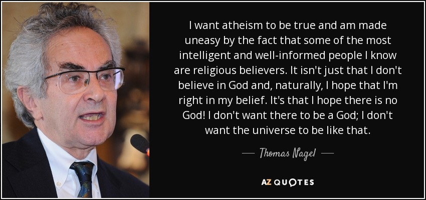 I want atheism to be true and am made uneasy by the fact that some of the most intelligent and well-informed people I know are religious believers. It isn't just that I don't believe in God and, naturally, I hope that I'm right in my belief. It's that I hope there is no God! I don't want there to be a God; I don't want the universe to be like that. - Thomas Nagel
