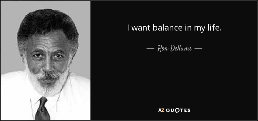 I want balance in my life. - Ron Dellums