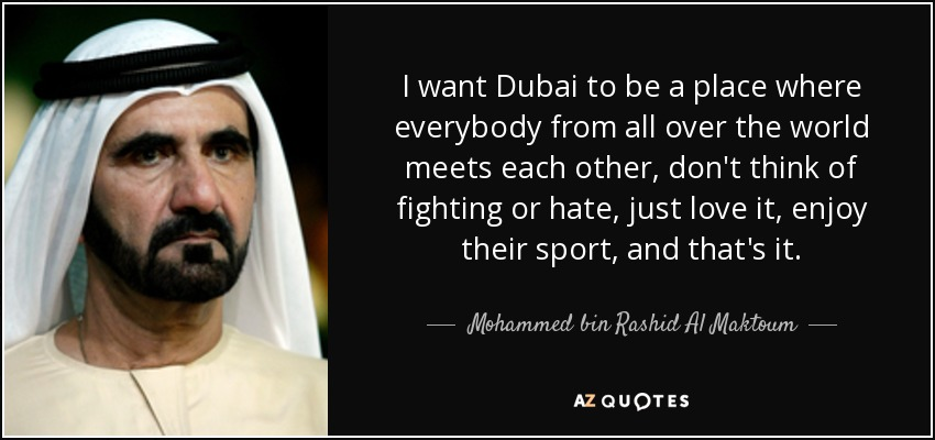 I want Dubai to be a place where everybody from all over the world meets each other, don't think of fighting or hate, just love it, enjoy their sport, and that's it. - Mohammed bin Rashid Al Maktoum