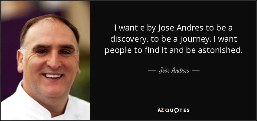 I want e by Jose Andres to be a discovery, to be a journey. I want people to find it and be astonished. - Jose Andres
