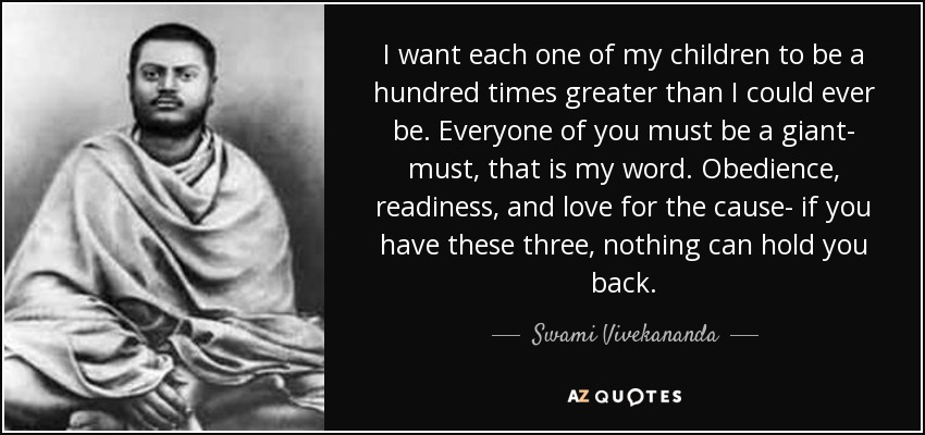 I want each one of my children to be a hundred times greater than I could ever be. Everyone of you must be a giant- must, that is my word. Obedience, readiness, and love for the cause- if you have these three, nothing can hold you back. - Swami Vivekananda