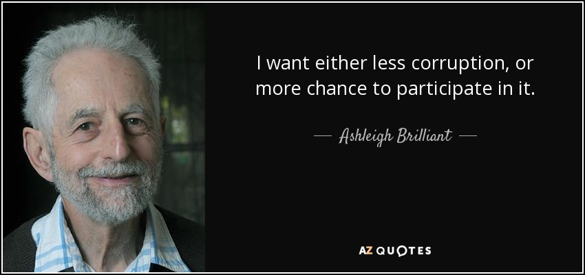 I want either less corruption, or more chance to participate in it. - Ashleigh Brilliant