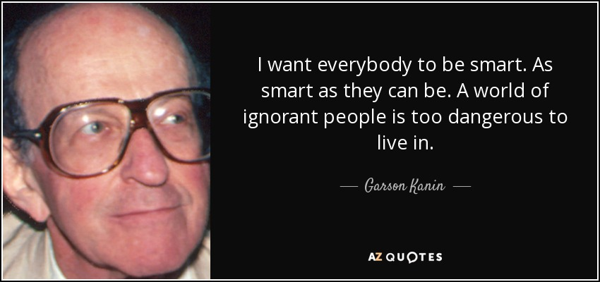 I want everybody to be smart. As smart as they can be. A world of ignorant people is too dangerous to live in. - Garson Kanin