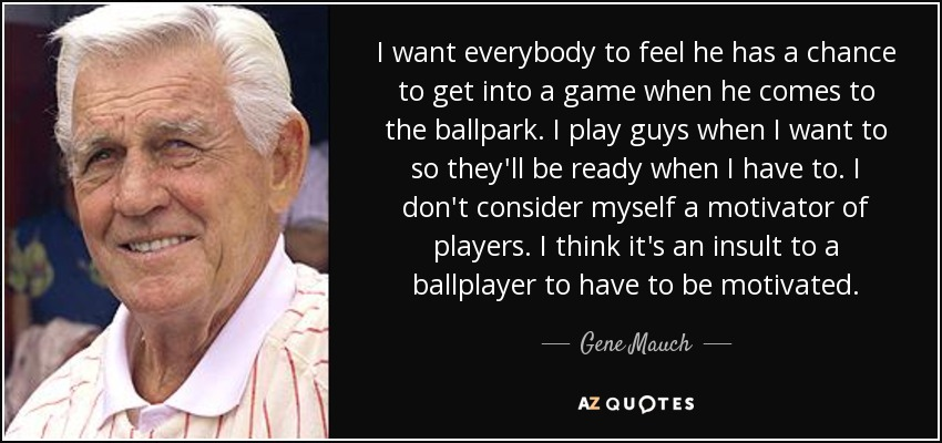 I want everybody to feel he has a chance to get into a game when he comes to the ballpark. I play guys when I want to so they'll be ready when I have to. I don't consider myself a motivator of players. I think it's an insult to a ballplayer to have to be motivated. - Gene Mauch