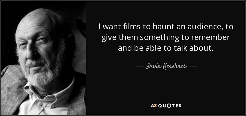 I want films to haunt an audience, to give them something to remember and be able to talk about. - Irvin Kershner