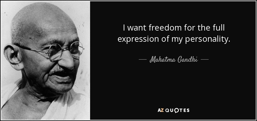 I want freedom for the full expression of my personality. - Mahatma Gandhi