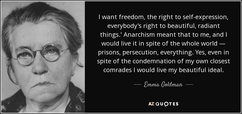 I want freedom, the right to self-expression, everybody's right to beautiful, radiant things.' Anarchism meant that to me, and I would live it in spite of the whole world — prisons, persecution, everything. Yes, even in spite of the condemnation of my own closest comrades I would live my beautiful ideal. - Emma Goldman