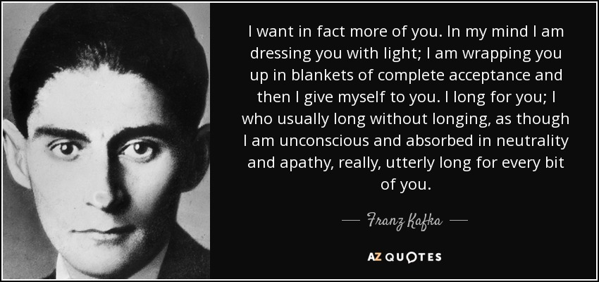 Franz Kafka Quote I Want In Fact More Of You In My Mind
