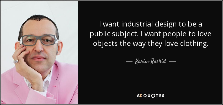 I want industrial design to be a public subject. I want people to love objects the way they love clothing. - Karim Rashid
