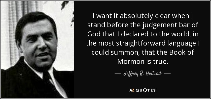 I want it absolutely clear when I stand before the judgement bar of God that I declared to the world, in the most straightforward language I could summon, that the Book of Mormon is true. - Jeffrey R. Holland