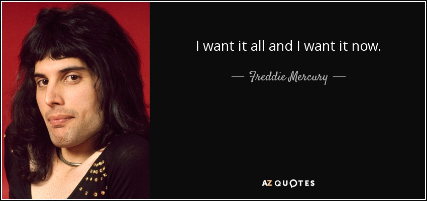 I want it all and I want it now. - Freddie Mercury