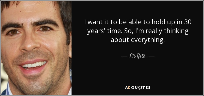 I want it to be able to hold up in 30 years' time. So, I'm really thinking about everything. - Eli Roth