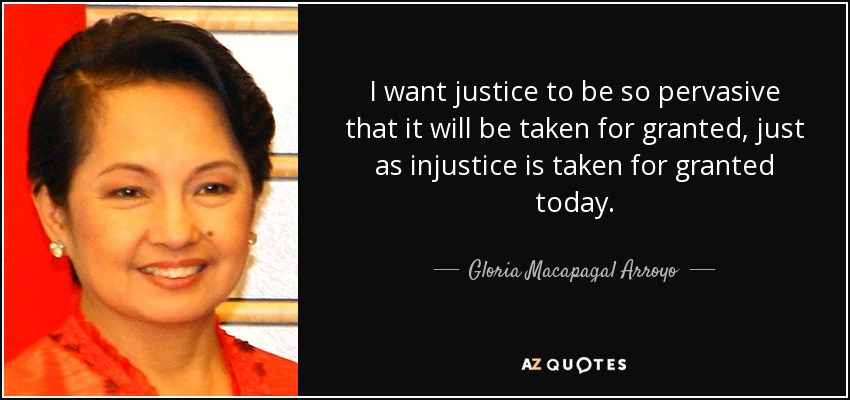 I want justice to be so pervasive that it will be taken for granted, just as injustice is taken for granted today. - Gloria Macapagal Arroyo