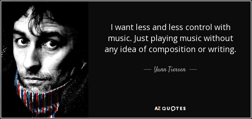 I want less and less control with music. Just playing music without any idea of composition or writing. - Yann Tiersen