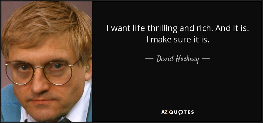 I want life thrilling and rich. And it is. I make sure it is. - David Hockney