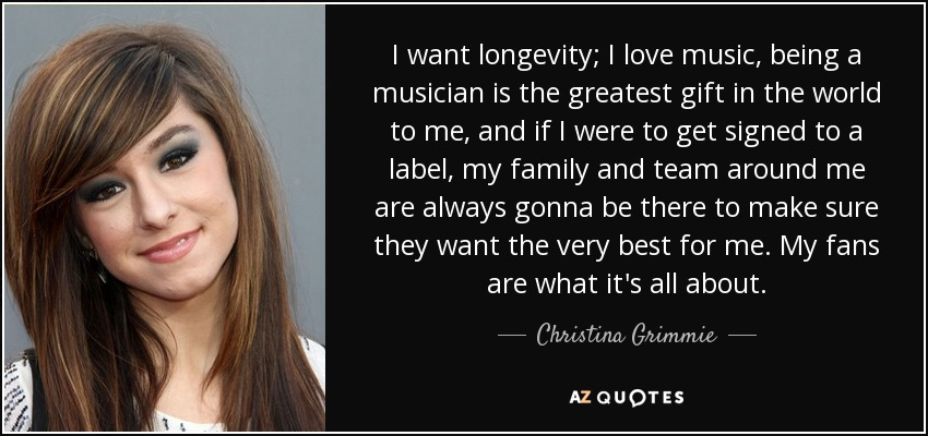 I want longevity; I love music, being a musician is the greatest gift in the world to me, and if I were to get signed to a label, my family and team around me are always gonna be there to make sure they want the very best for me. My fans are what it's all about. - Christina Grimmie