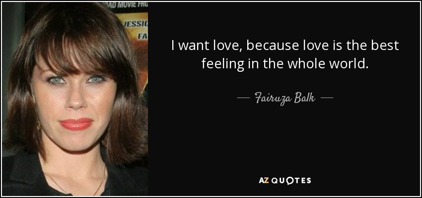 I want love, because love is the best feeling in the whole world. - Fairuza Balk