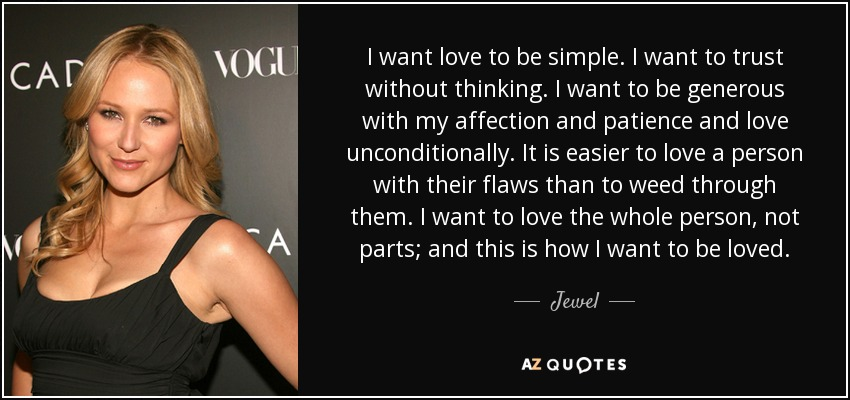 I want love to be simple. I want to trust without thinking. I want to be generous with my affection and patience and love unconditionally. It is easier to love a person with their flaws than to weed through them. I want to love the whole person, not parts; and this is how I want to be loved. - Jewel