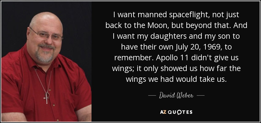 I want manned spaceflight, not just back to the Moon, but beyond that. And I want my daughters and my son to have their own July 20, 1969, to remember. Apollo 11 didn't give us wings; it only showed us how far the wings we had would take us. - David Weber