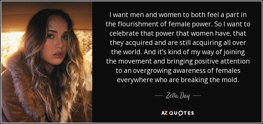 I want men and women to both feel a part in the flourishment of female power. So I want to celebrate that power that women have, that they acquired and are still acquiring all over the world. And it's kind of my way of joining the movement and bringing positive attention to an overgrowing awareness of females everywhere who are breaking the mold. - Zella Day