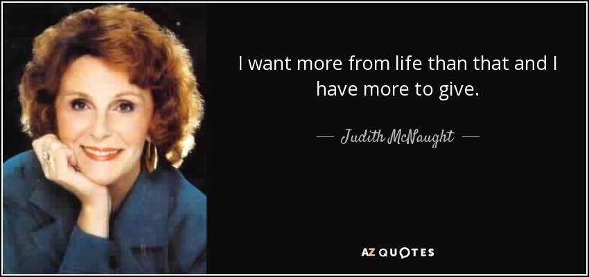 I want more from life than that and I have more to give. - Judith McNaught