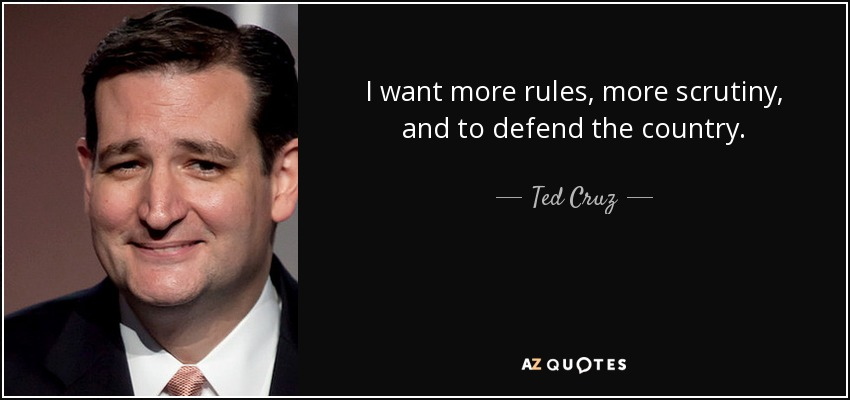I want more rules, more scrutiny, and to defend the country. - Ted Cruz