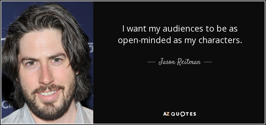 I want my audiences to be as open-minded as my characters. - Jason Reitman