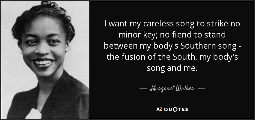 I want my careless song to strike no minor key; no fiend to stand between my body's Southern song - the fusion of the South, my body's song and me. - Margaret Walker