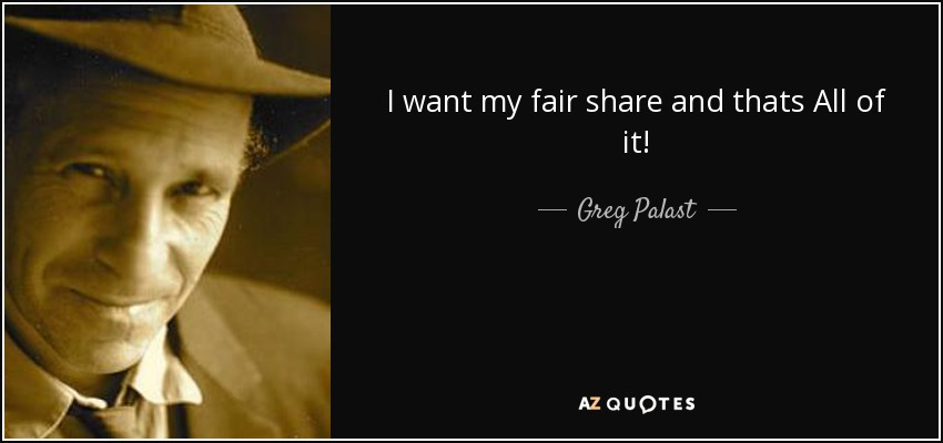 I want my fair share and thats All of it! - Greg Palast