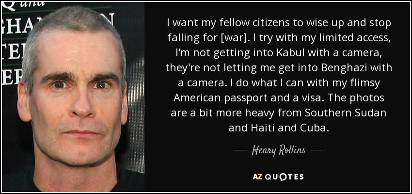 I want my fellow citizens to wise up and stop falling for [war]. I try with my limited access, I'm not getting into Kabul with a camera, they're not letting me get into Benghazi with a camera. I do what I can with my flimsy American passport and a visa. The photos are a bit more heavy from Southern Sudan and Haiti and Cuba. - Henry Rollins