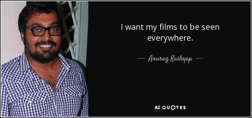 I want my films to be seen everywhere. - Anurag Kashyap