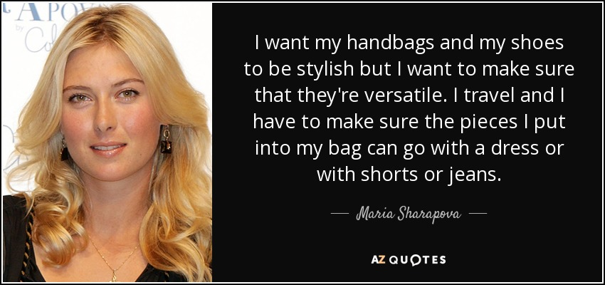 I want my handbags and my shoes to be stylish but I want to make sure that they're versatile. I travel and I have to make sure the pieces I put into my bag can go with a dress or with shorts or jeans. - Maria Sharapova