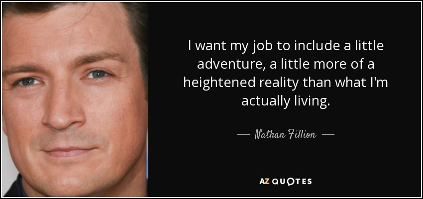 I want my job to include a little adventure, a little more of a heightened reality than what I'm actually living. - Nathan Fillion
